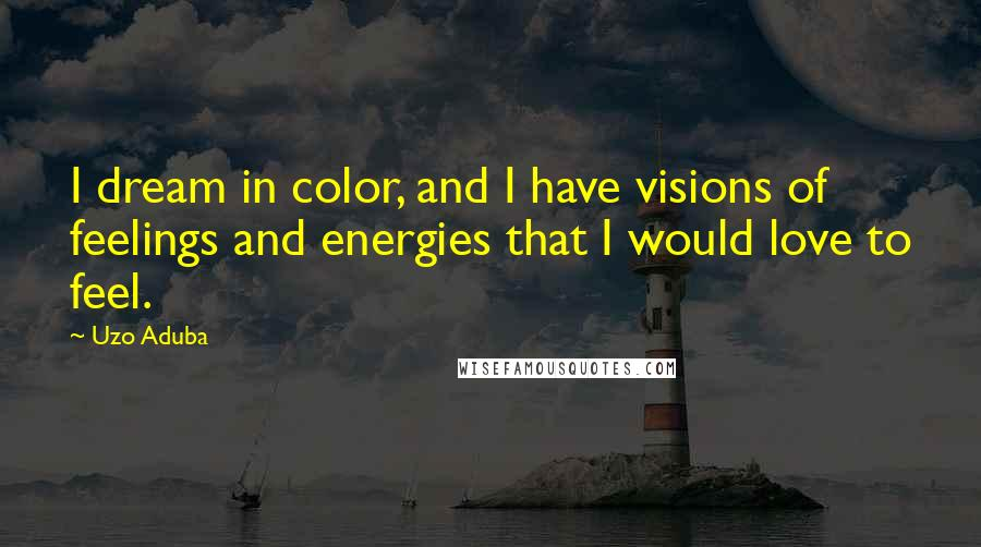 Uzo Aduba quotes: I dream in color, and I have visions of feelings and energies that I would love to feel.