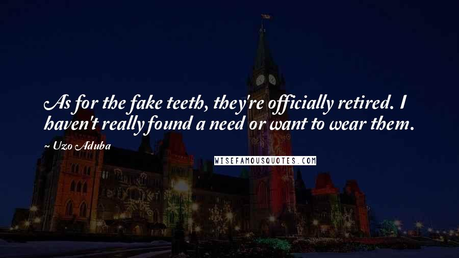 Uzo Aduba quotes: As for the fake teeth, they're officially retired. I haven't really found a need or want to wear them.