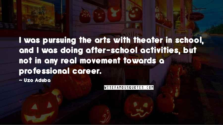 Uzo Aduba quotes: I was pursuing the arts with theater in school, and I was doing after-school activities, but not in any real movement towards a professional career.