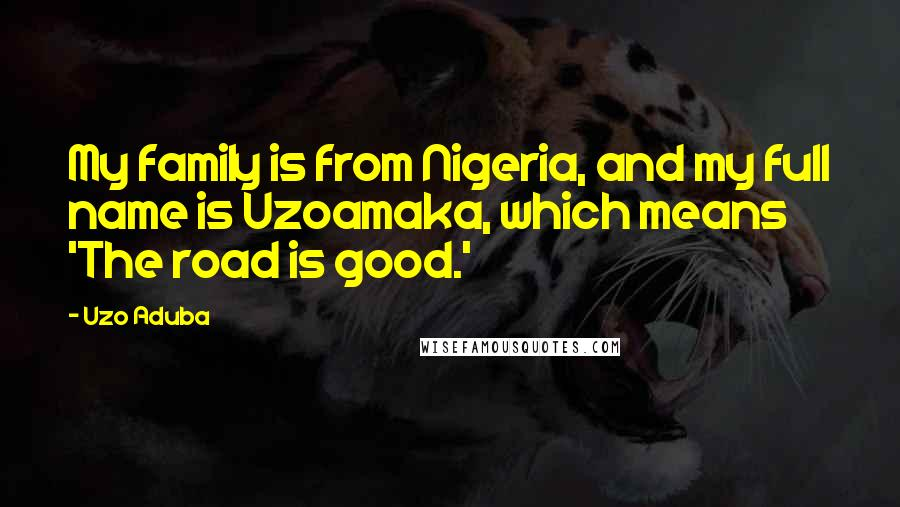 Uzo Aduba quotes: My family is from Nigeria, and my full name is Uzoamaka, which means 'The road is good.'