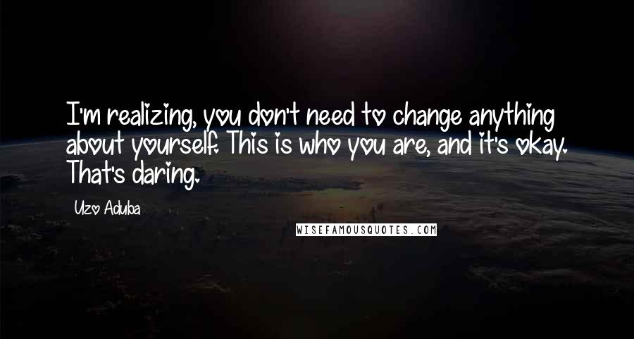 Uzo Aduba quotes: I'm realizing, you don't need to change anything about yourself. This is who you are, and it's okay. That's daring.