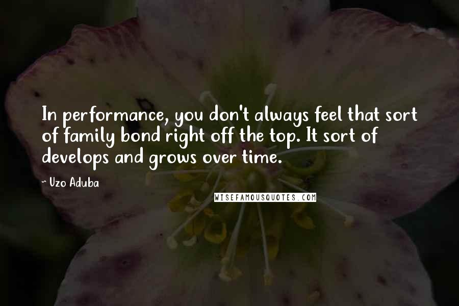 Uzo Aduba quotes: In performance, you don't always feel that sort of family bond right off the top. It sort of develops and grows over time.