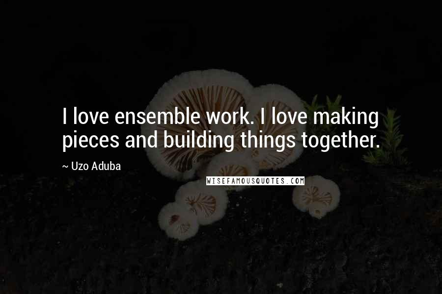 Uzo Aduba quotes: I love ensemble work. I love making pieces and building things together.