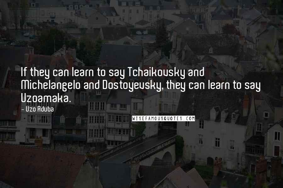 Uzo Aduba quotes: If they can learn to say Tchaikovsky and Michelangelo and Dostoyevsky, they can learn to say Uzoamaka.