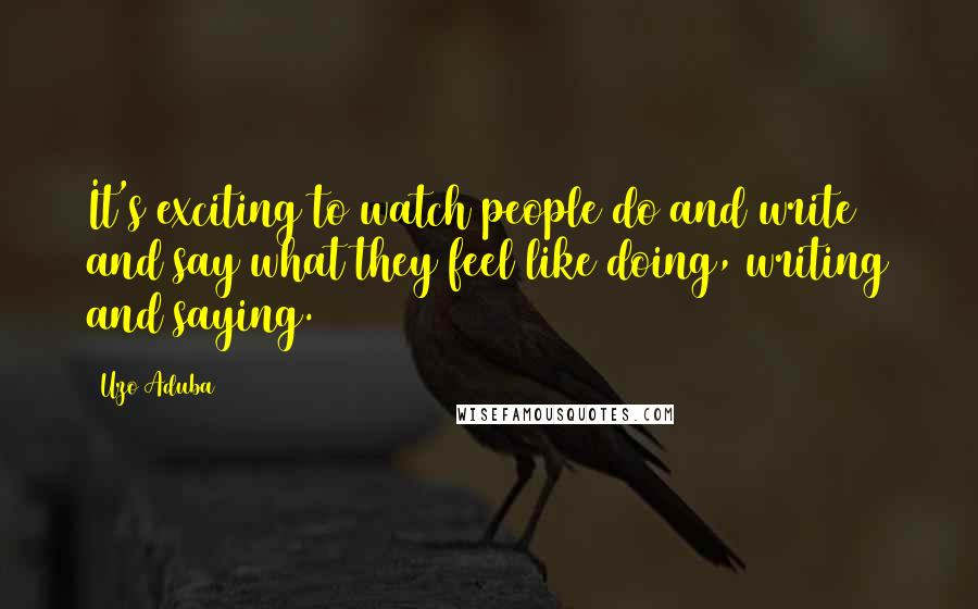 Uzo Aduba quotes: It's exciting to watch people do and write and say what they feel like doing, writing and saying.
