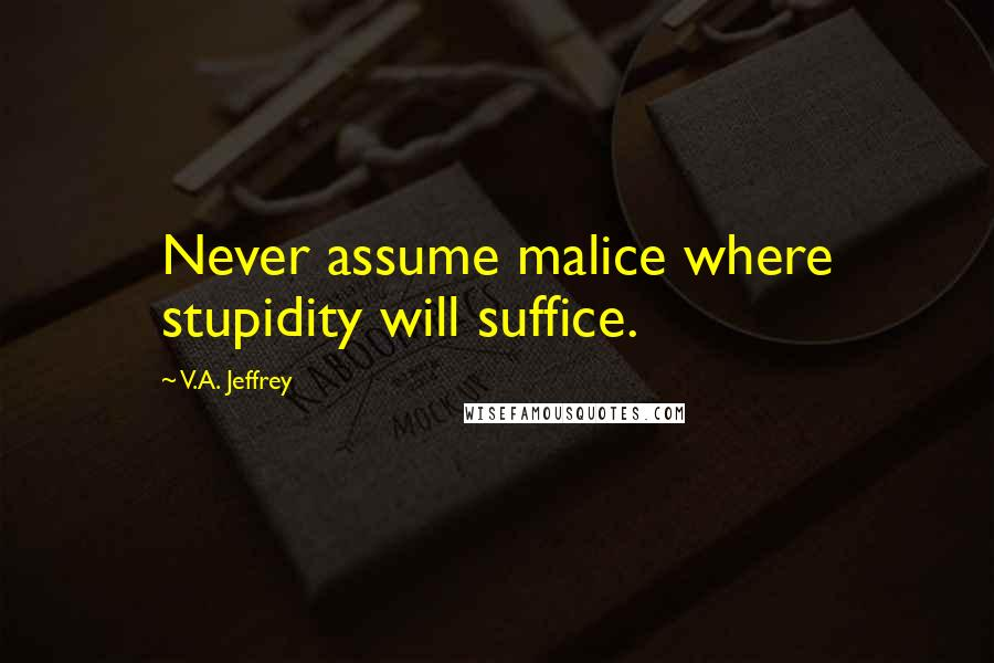 V.A. Jeffrey quotes: Never assume malice where stupidity will suffice.