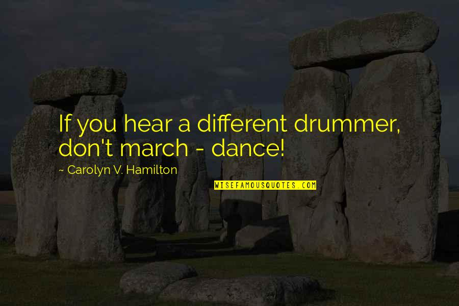 V&a Quotes By Carolyn V. Hamilton: If you hear a different drummer, don't march