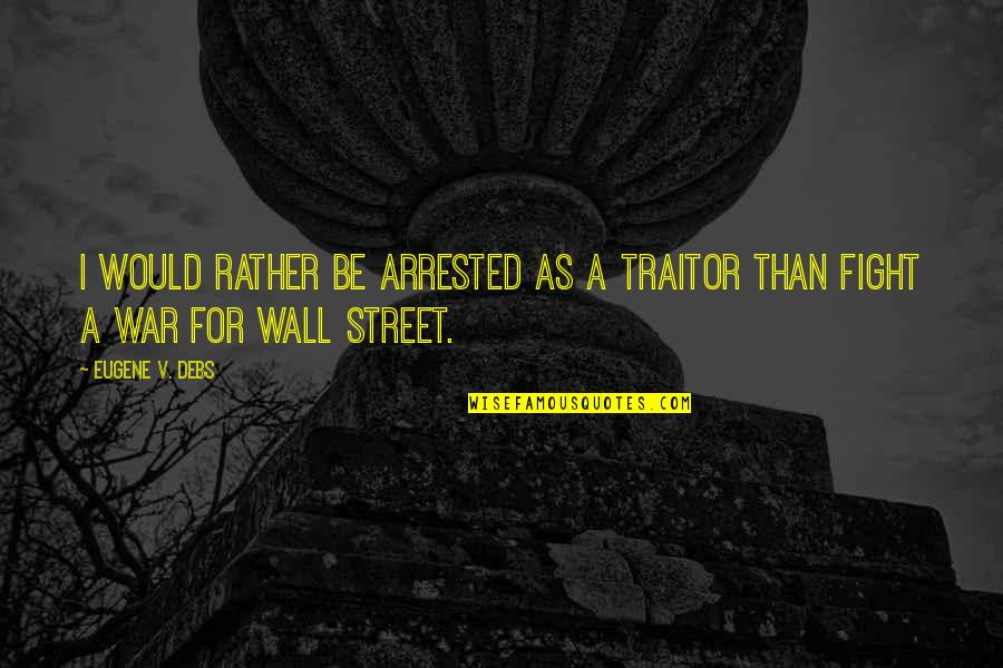 V&a Quotes By Eugene V. Debs: I would rather be arrested as a traitor