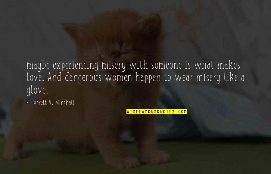 V&a Quotes By Everett V. Minshall: maybe experiencing misery with someone is what makes