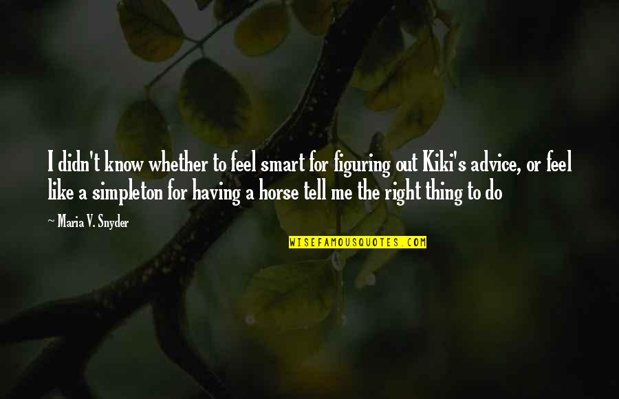 V&a Quotes By Maria V. Snyder: I didn't know whether to feel smart for