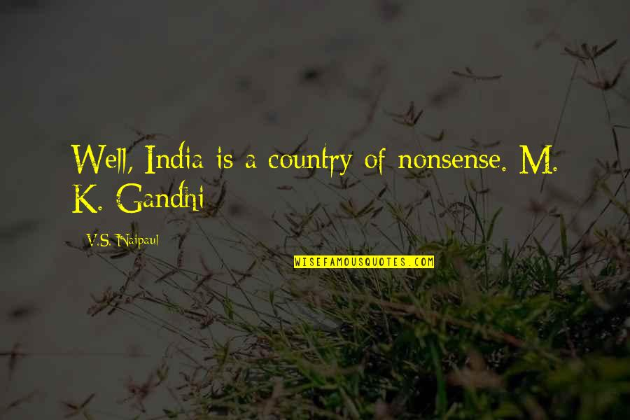 V&a Quotes By V.S. Naipaul: Well, India is a country of nonsense. M.