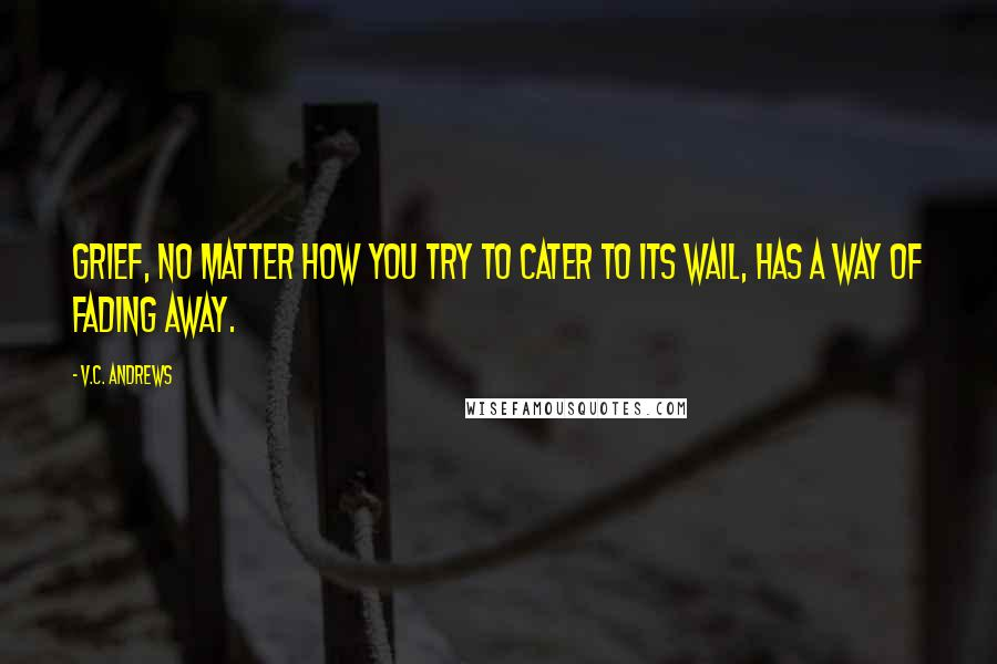 V.C. Andrews quotes: Grief, no matter how you try to cater to its wail, has a way of fading away.