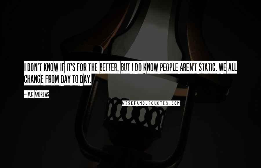 V.C. Andrews quotes: I don't know if it's for the better, but I do know people aren't static. We all change from day to day.