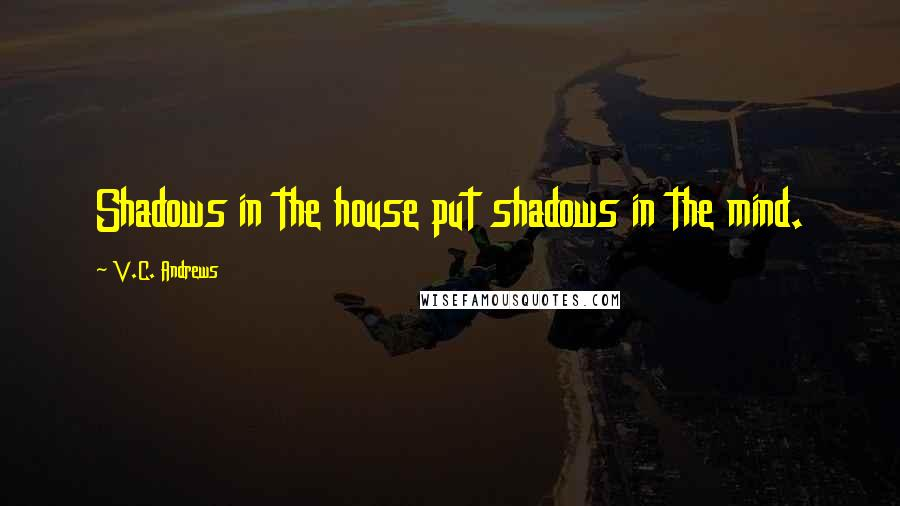 V.C. Andrews quotes: Shadows in the house put shadows in the mind.