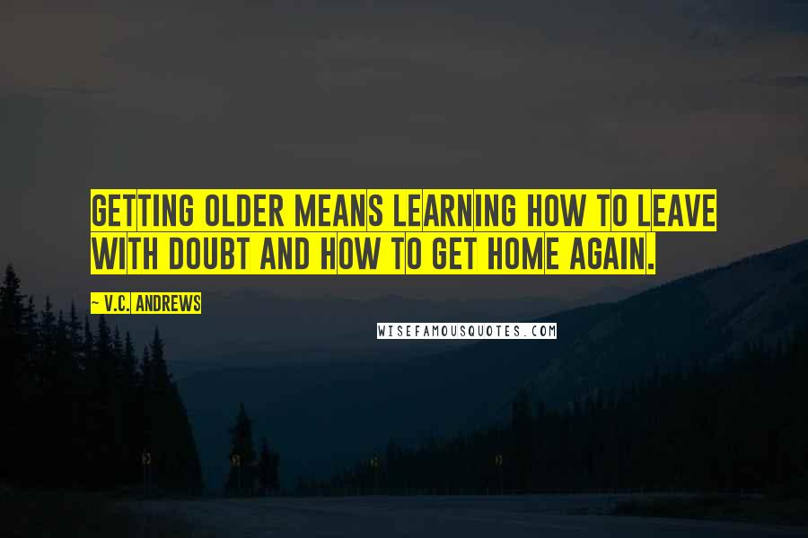 V.C. Andrews quotes: Getting older means learning how to leave with doubt and how to get home again.