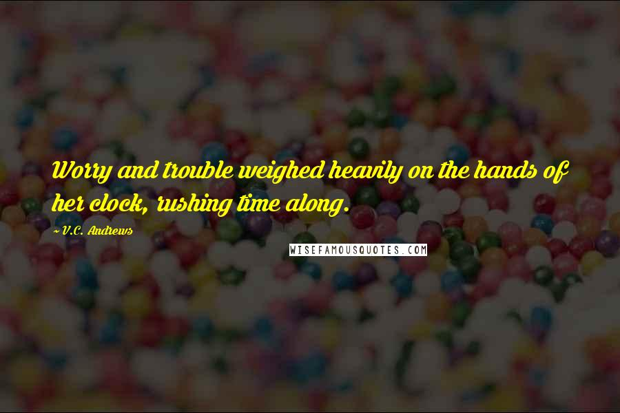 V.C. Andrews quotes: Worry and trouble weighed heavily on the hands of her clock, rushing time along.
