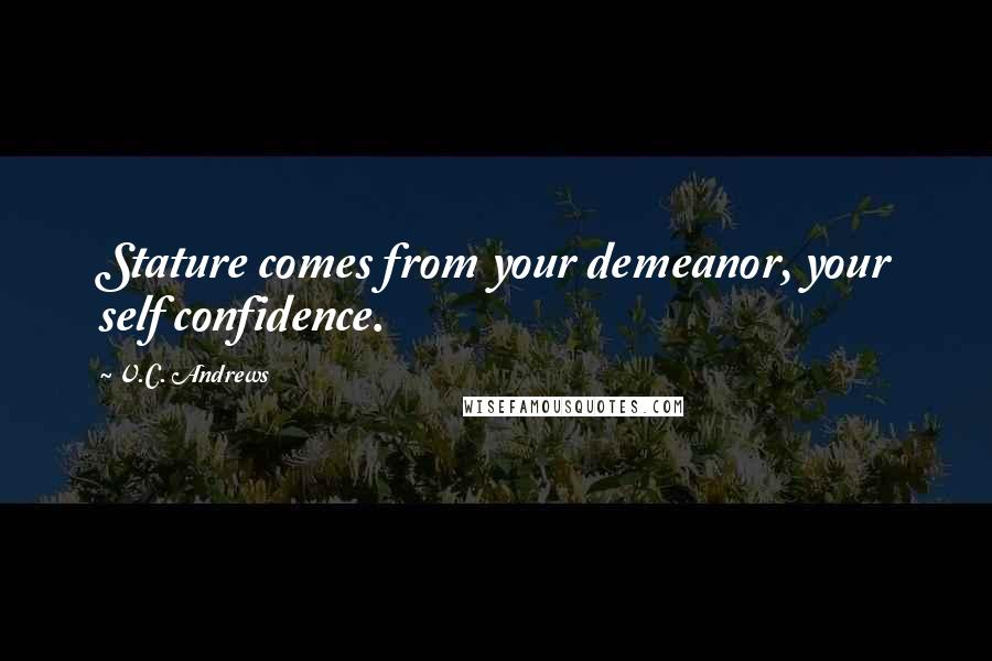V.C. Andrews quotes: Stature comes from your demeanor, your self confidence.