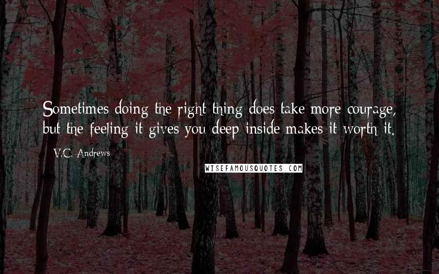 V.C. Andrews quotes: Sometimes doing the right thing does take more courage, but the feeling it gives you deep inside makes it worth it.