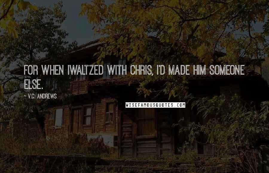 V.C. Andrews quotes: For when Iwaltzed with Chris, I'd made him someone else.