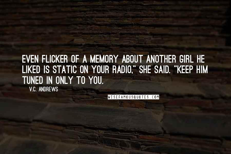 """V.C. Andrews quotes: Even flicker of a memory about another girl he liked is static on your radio,"""" she said. """"Keep him tuned in only to you."""