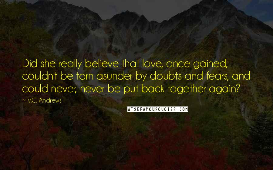 V.C. Andrews quotes: Did she really believe that love, once gained, couldn't be torn asunder by doubts and fears, and could never, never be put back together again?