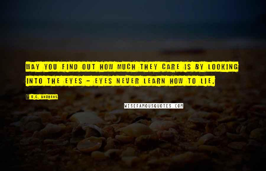 V.C. Andrews quotes: Way you find out how much they care is by looking into the eyes - eyes never learn how to lie.