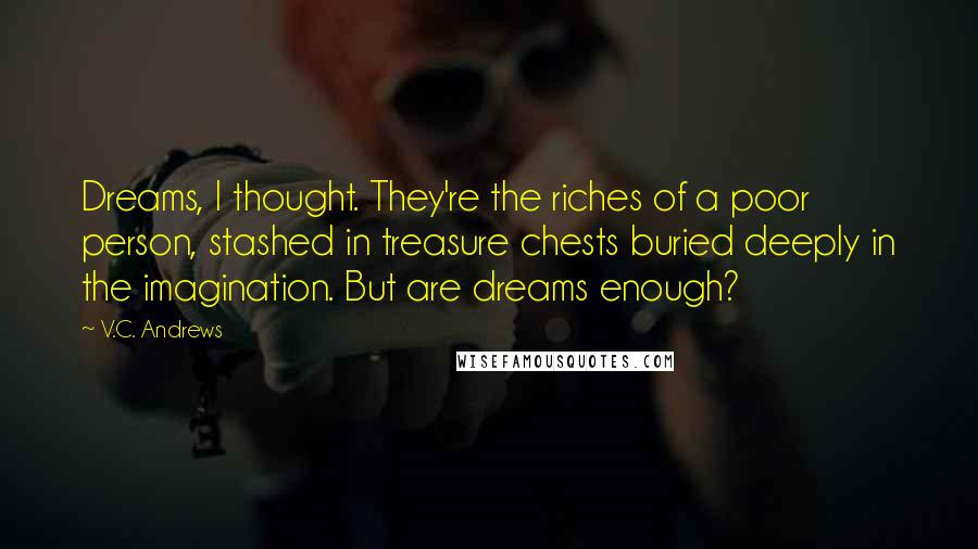 V.C. Andrews quotes: Dreams, I thought. They're the riches of a poor person, stashed in treasure chests buried deeply in the imagination. But are dreams enough?