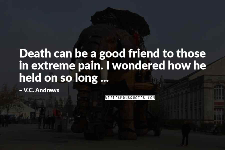 V.C. Andrews quotes: Death can be a good friend to those in extreme pain. I wondered how he held on so long ...