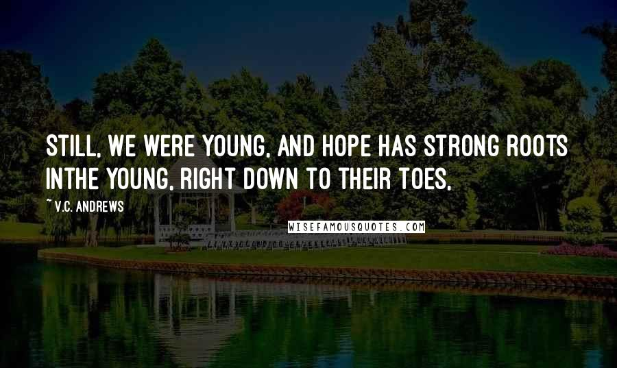 V.C. Andrews quotes: Still, we were young, and hope has strong roots inthe young, right down to their toes,