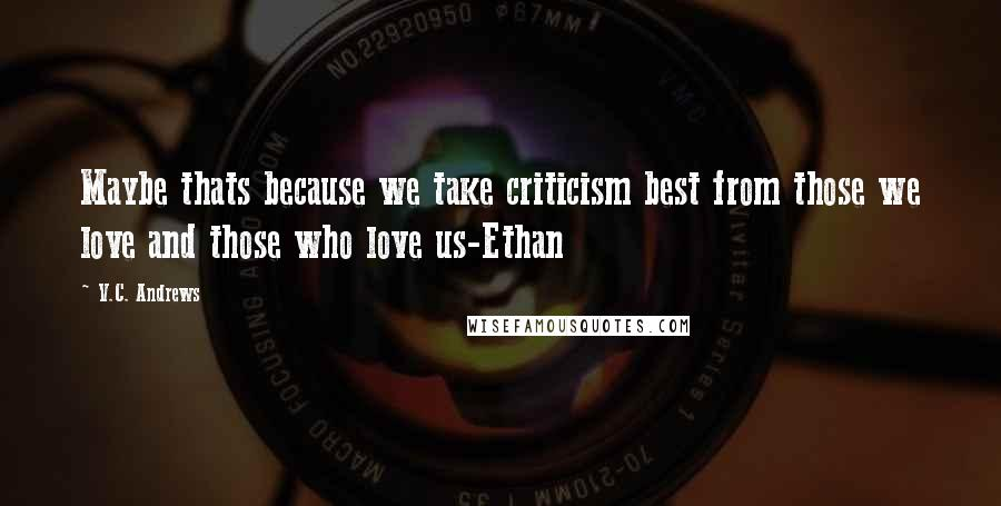 V.C. Andrews quotes: Maybe thats because we take criticism best from those we love and those who love us-Ethan