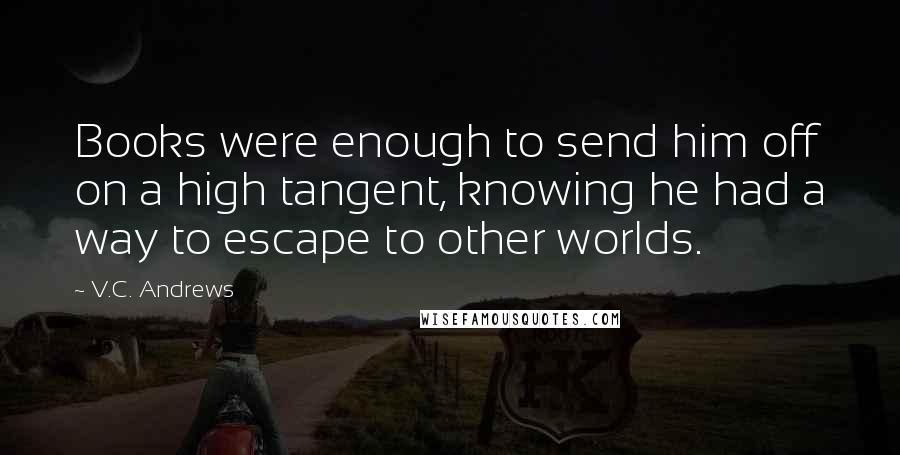 V.C. Andrews quotes: Books were enough to send him off on a high tangent, knowing he had a way to escape to other worlds.