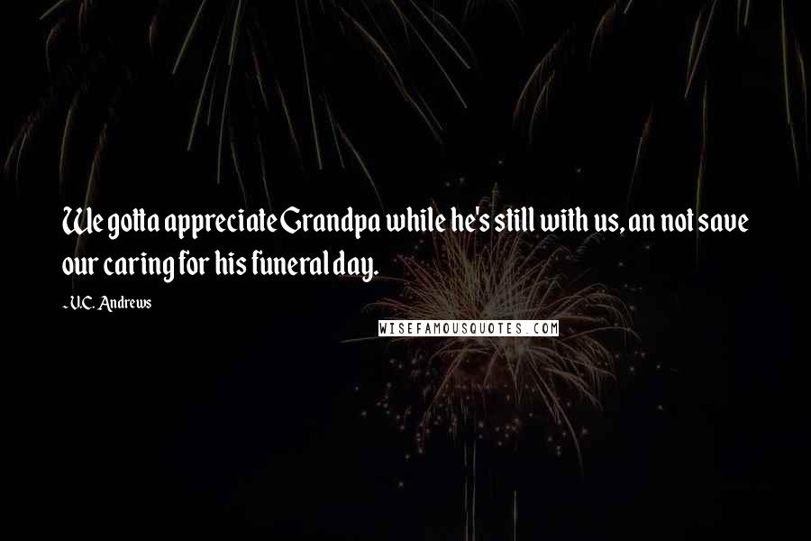 V.C. Andrews quotes: We gotta appreciate Grandpa while he's still with us, an not save our caring for his funeral day.
