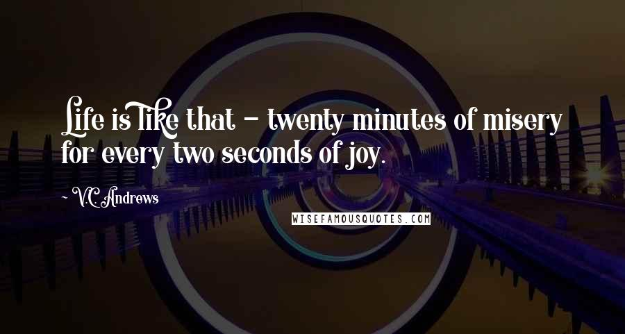 V.C. Andrews quotes: Life is like that - twenty minutes of misery for every two seconds of joy.