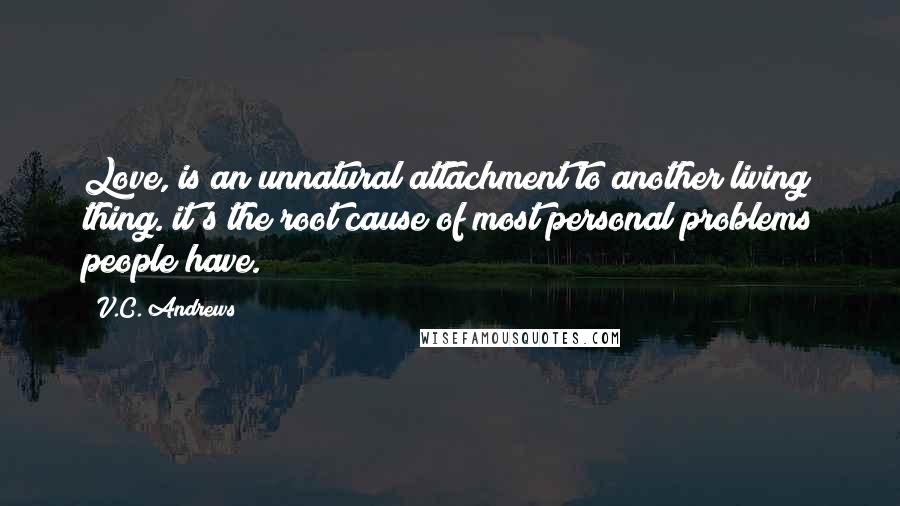V.C. Andrews quotes: Love, is an unnatural attachment to another living thing. it's the root cause of most personal problems people have.