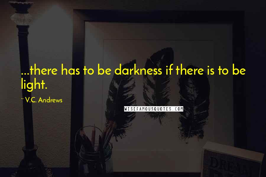 V.C. Andrews quotes: ...there has to be darkness if there is to be light.