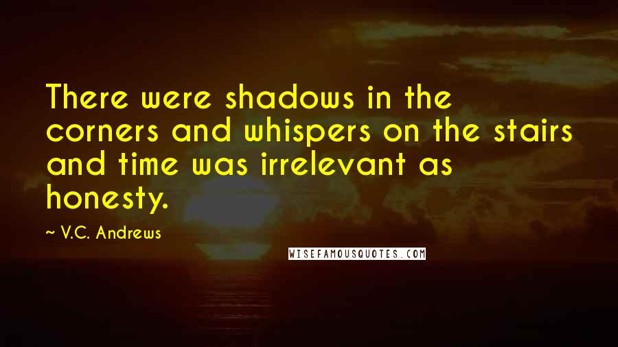 V.C. Andrews quotes: There were shadows in the corners and whispers on the stairs and time was irrelevant as honesty.