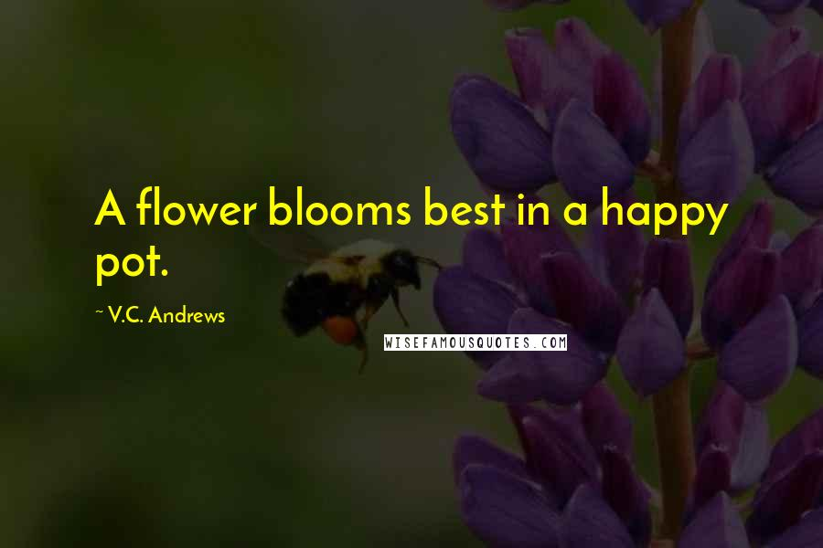 V.C. Andrews quotes: A flower blooms best in a happy pot.