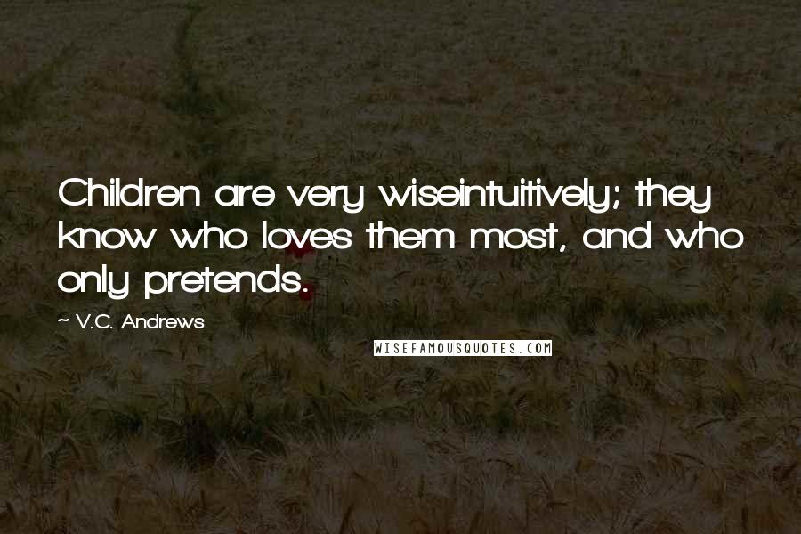 V.C. Andrews quotes: Children are very wiseintuitively; they know who loves them most, and who only pretends.