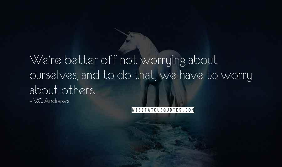 V.C. Andrews quotes: We're better off not worrying about ourselves, and to do that, we have to worry about others.