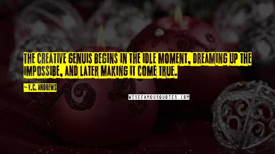 V.C. Andrews quotes: The creative genuis begins in the idle moment, dreaming up the impossibe, and later making it come true.