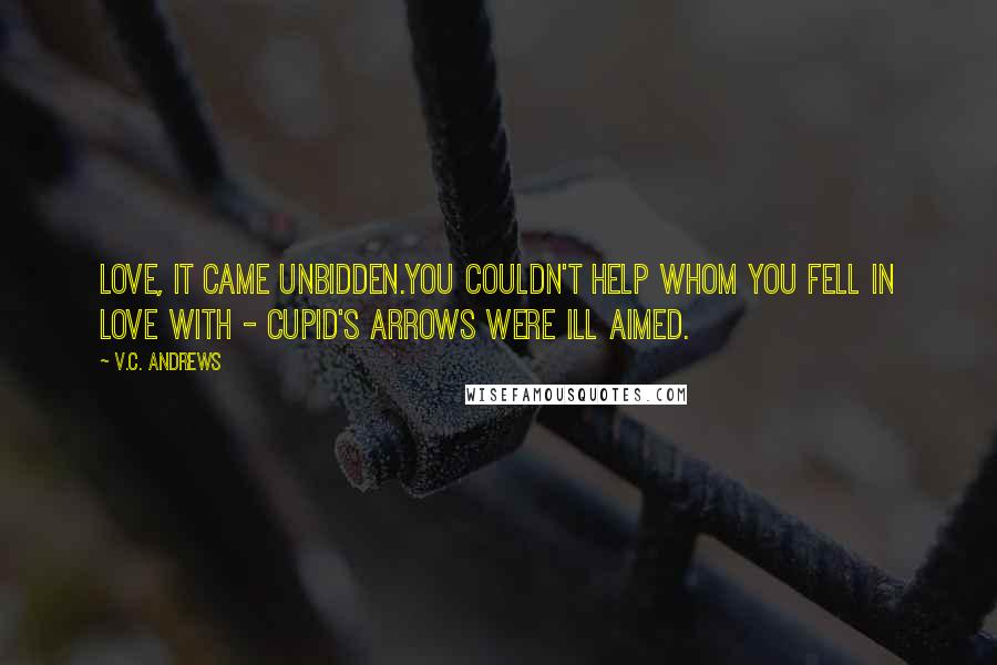 V.C. Andrews quotes: Love, it came unbidden.You couldn't help whom you fell in love with - cupid's arrows were ill aimed.