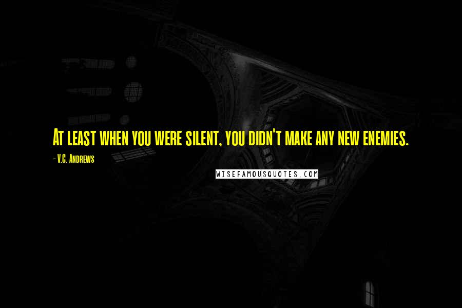 V.C. Andrews quotes: At least when you were silent, you didn't make any new enemies.