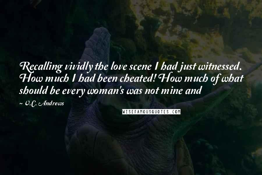 V.C. Andrews quotes: Recalling vividly the love scene I had just witnessed. How much I had been cheated! How much of what should be every woman's was not mine and