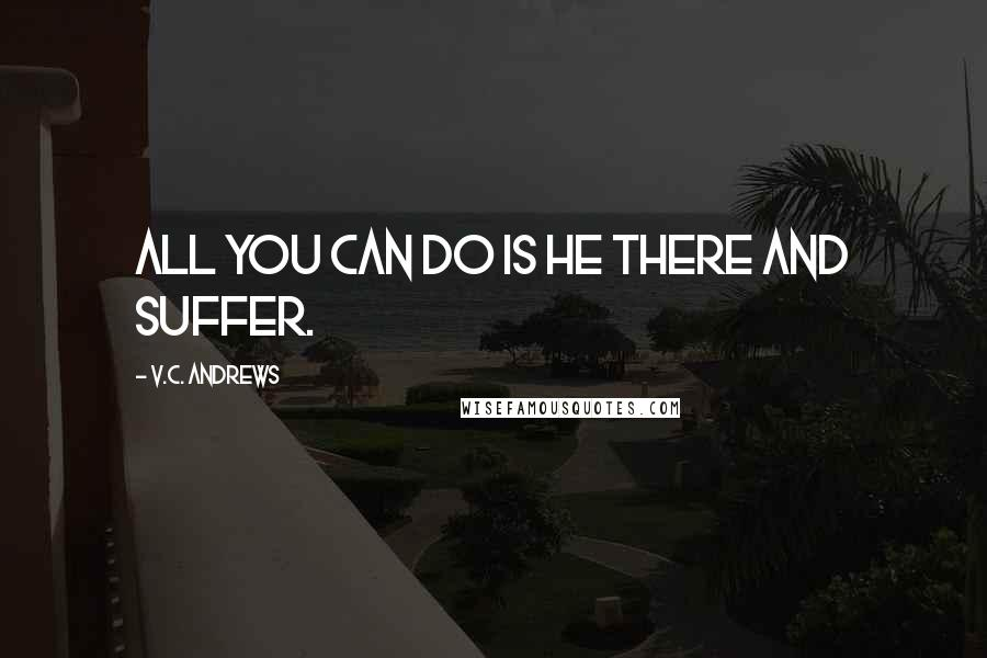 V.C. Andrews quotes: all you can do is he there and suffer.