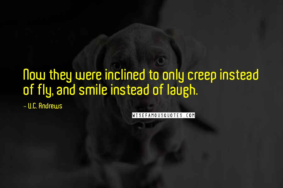 V.C. Andrews quotes: Now they were inclined to only creep instead of fly, and smile instead of laugh.