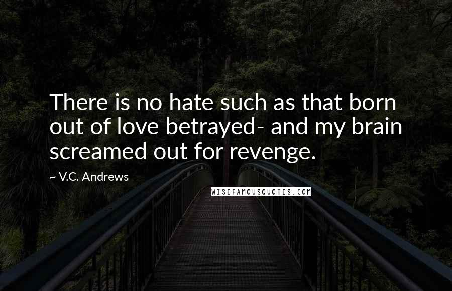 V.C. Andrews quotes: There is no hate such as that born out of love betrayed- and my brain screamed out for revenge.