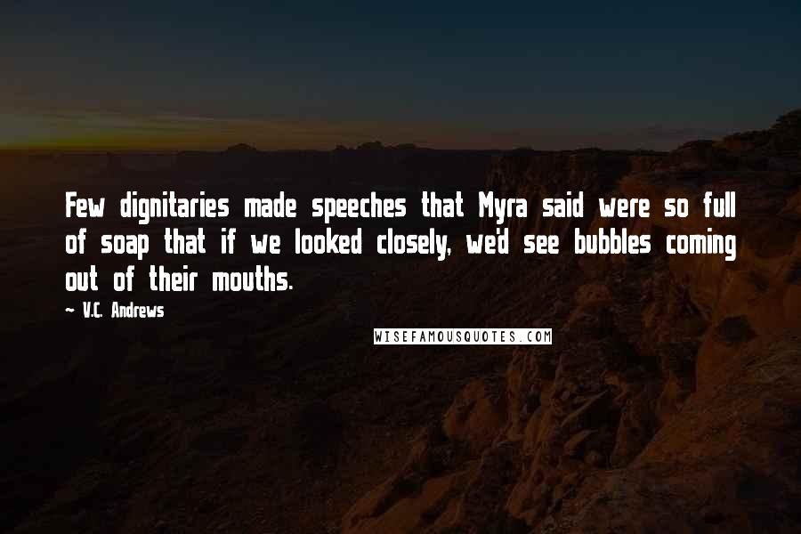 V.C. Andrews quotes: Few dignitaries made speeches that Myra said were so full of soap that if we looked closely, we'd see bubbles coming out of their mouths.