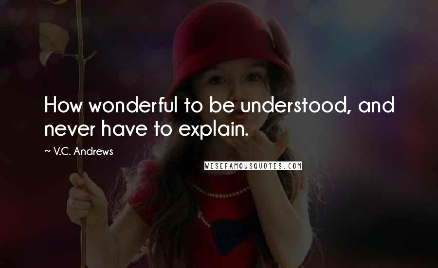 V.C. Andrews quotes: How wonderful to be understood, and never have to explain.