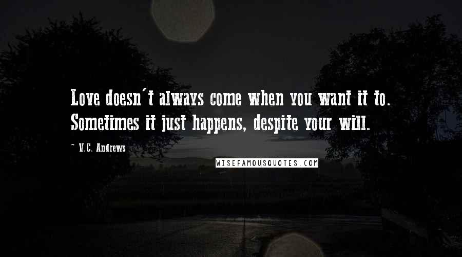 V.C. Andrews quotes: Love doesn't always come when you want it to. Sometimes it just happens, despite your will.