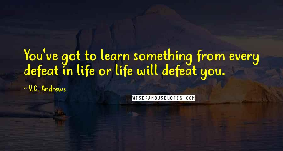 V.C. Andrews quotes: You've got to learn something from every defeat in life or life will defeat you.